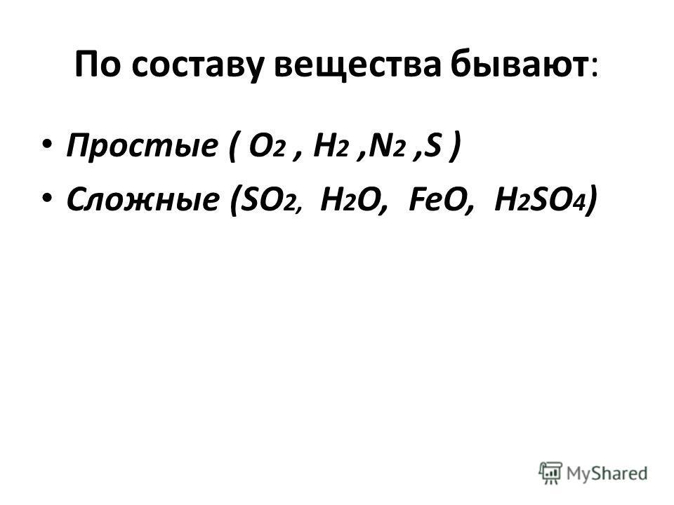 По составу вещества бывают: Простые ( О 2, Н 2,N 2,S ) Сложные (SO 2, H 2 O, FeO, H 2 SO 4 )