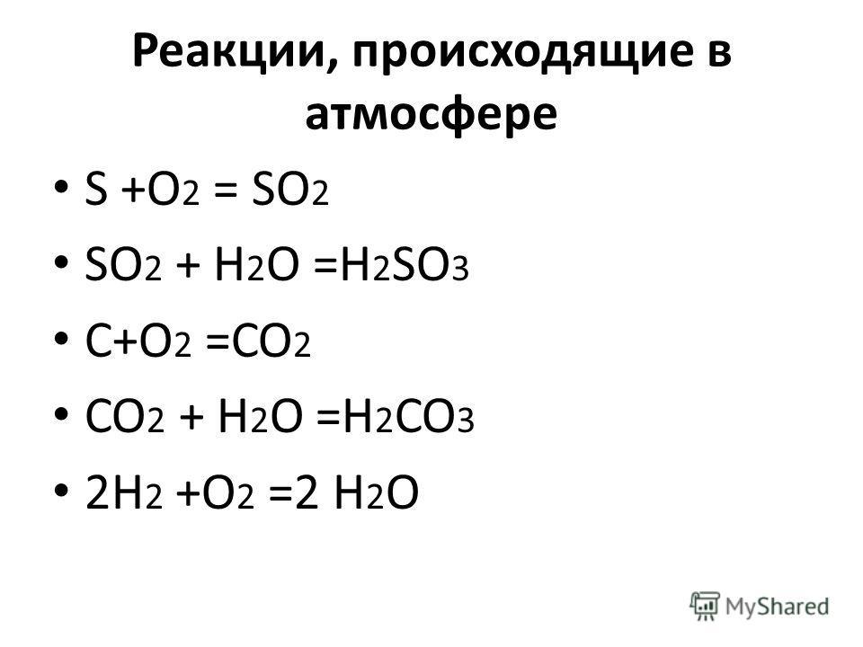 Реакции, происходящие в атмосфере S +O 2 = SO 2 SO 2 + H 2 O =H 2 SO 3 C+O 2 =CO 2 CO 2 + H 2 O =H 2 CO 3 2H 2 +O 2 =2 H 2 O