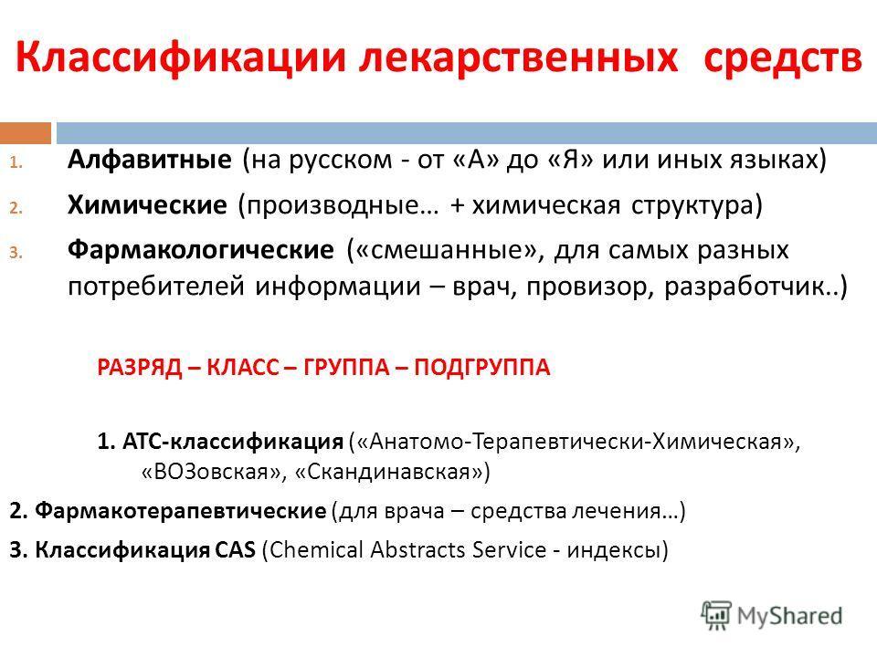Классификации лекарственных средств 1. Алфавитные ( на русском - от « А » до « Я » или иных языках ) 2. Химические ( производные … + химическая структура ) 3. Фармакологические (« смешанные », для самых разных потребителей информации – врач, провизор