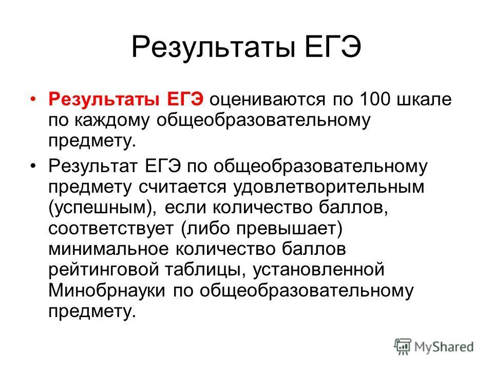 Результаты ЕГЭ Результаты ЕГЭ оцениваются по 100 шкале по каждому общеобразовательному предмету. Результат ЕГЭ по общеобразовательному предмету считается удовлетворительным (успешным), если количество баллов, соответствует (либо превышает) минимально