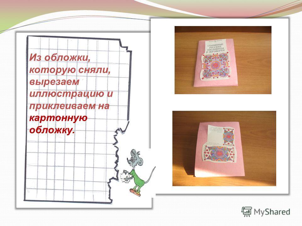 Из обложки, которую сняли, вырезаем иллюстрацию и приклеиваем на картонную обложку.