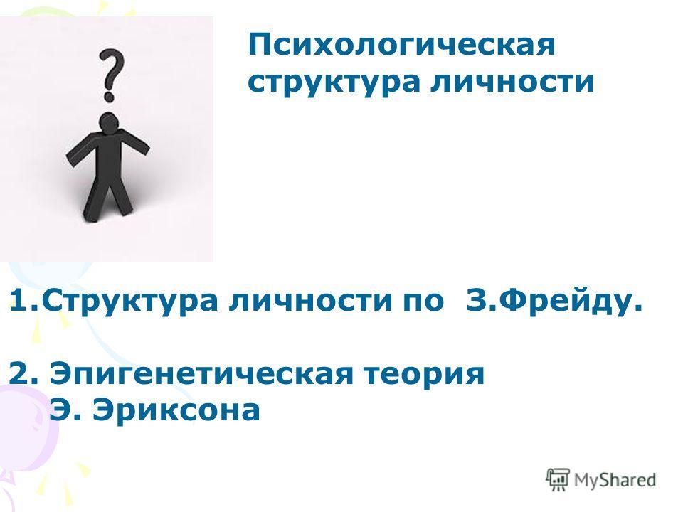 Психологическая структура личности 1.Структура личности по З.Фрейду. 2. Эпигенетическая теория Э. Эриксона