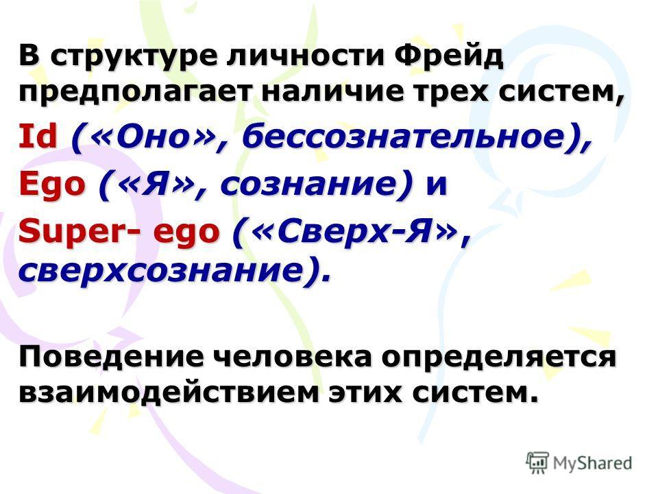 В структуре личности Фрейд предполагает наличие трех систем, Id («Оно», бессознательное), Ego («Я», сознание) и Super- еgo («Сверх-Я», сверхсознание). Поведение человека определяется взаимодействием этих систем.