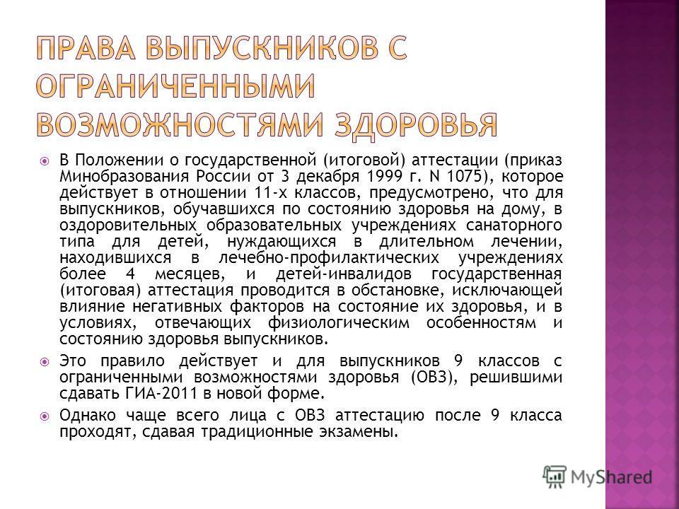 В Положении о государственной (итоговой) аттестации (приказ Минобразования России от 3 декабря 1999 г. N 1075), которое действует в отношении 11-х классов, предусмотрено, что для выпускников, обучавшихся по состоянию здоровья на дому, в оздоровитель