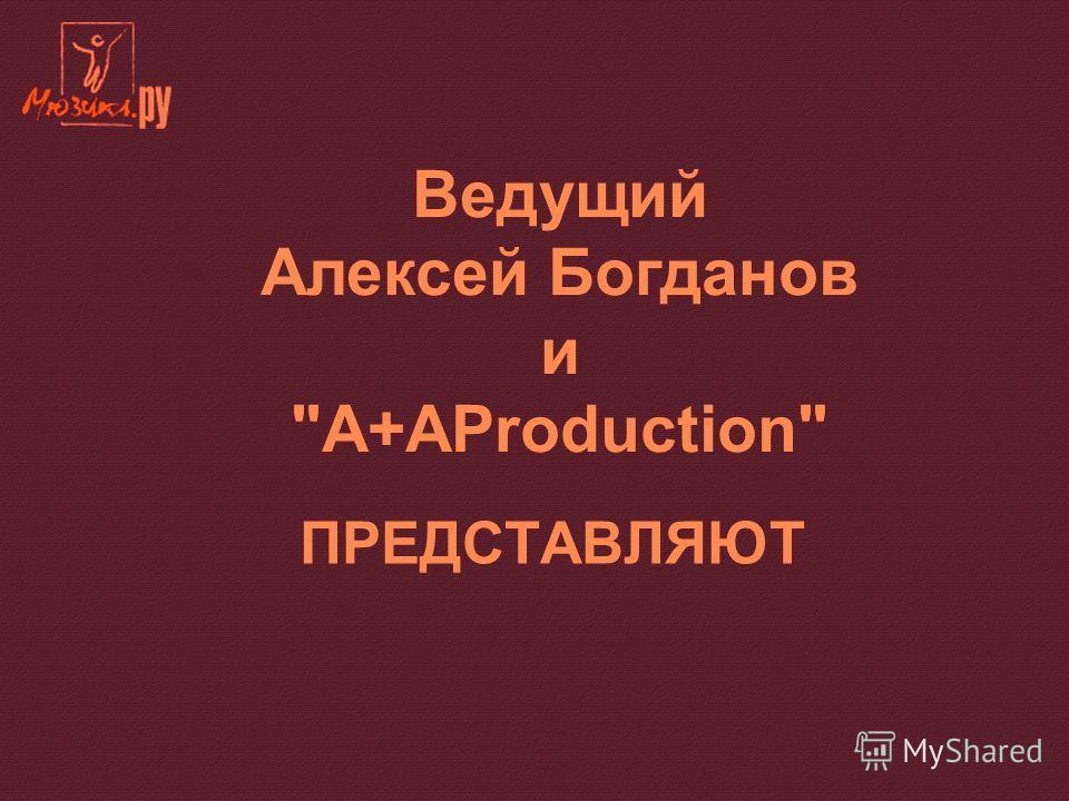 ПРЕДСТАВЛЯЮТ Ведущий Алексей Богданов и A+AProduction