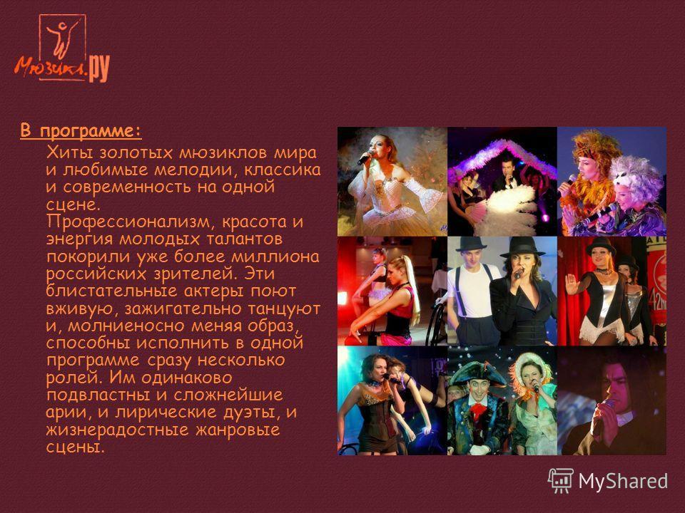 В программе: Хиты золотых мюзиклов мира и любимые мелодии, классика и современность на одной сцене. Профессионализм, красота и энергия молодых талантов покорили уже более миллиона российских зрителей. Эти блистательные актеры поют вживую, зажигательн