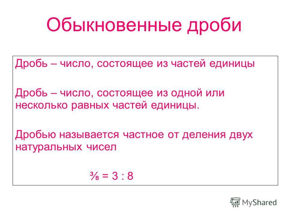 Обыкновенные дроби Дробь – число, состоящее из частей единицы Дробь – число, состоящее из одной или несколько равных частей единицы. Дробью называется частное от деления двух натуральных чисел = 3 : 8