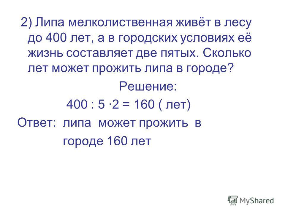 2) Липа мелколиственная живёт в лесу до 400 лет, а в городских условиях её жизнь составляет две пятых. Сколько лет может прожить липа в городе? Решение: 400 : 5 ·2 = 160 ( лет) Ответ: липа может прожить в городе 160 лет