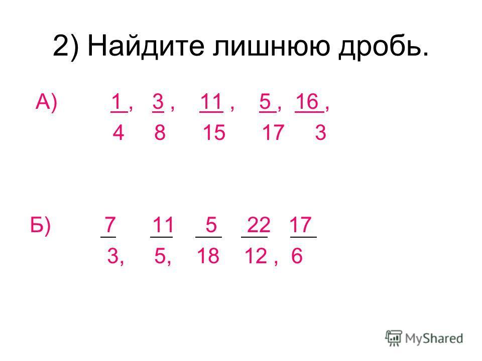 2) Найдите лишнюю дробь. А) 1, 3, 11, 5, 16, 4 8 15 17 3 Б) 7 11 5 22 17 3, 5, 18 12, 6