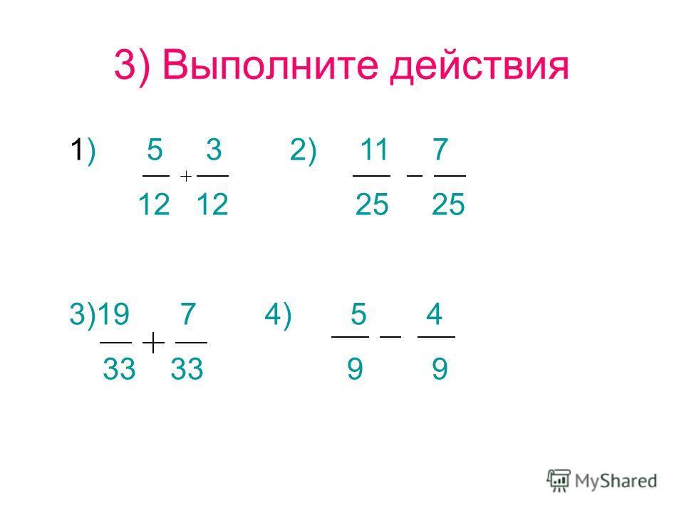 3) Выполните действия 1) 5 3 2) 11 7 12 12 25 25 3)19 7 4) 5 4 33 33 9 9