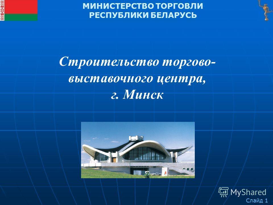 Слайд 1 МИНИСТЕРСТВО ТОРГОВЛИ РЕСПУБЛИКИ БЕЛАРУСЬ Строительство торгово- выставочного центра, г. Минск