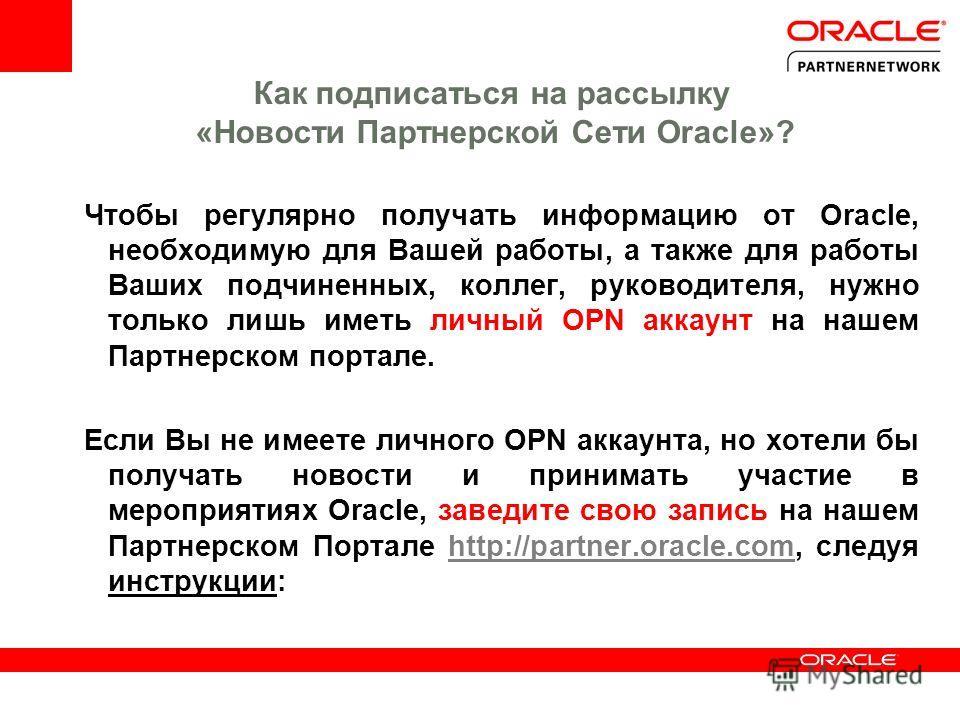 Как подписаться на рассылку «Новости Партнерской Сети Oracle»? Чтобы регулярно получать информацию от Oracle, необходимую для Вашей работы, а также для работы Ваших подчиненных, коллег, руководителя, нужно только лишь иметь личный OPN аккаунт на наше