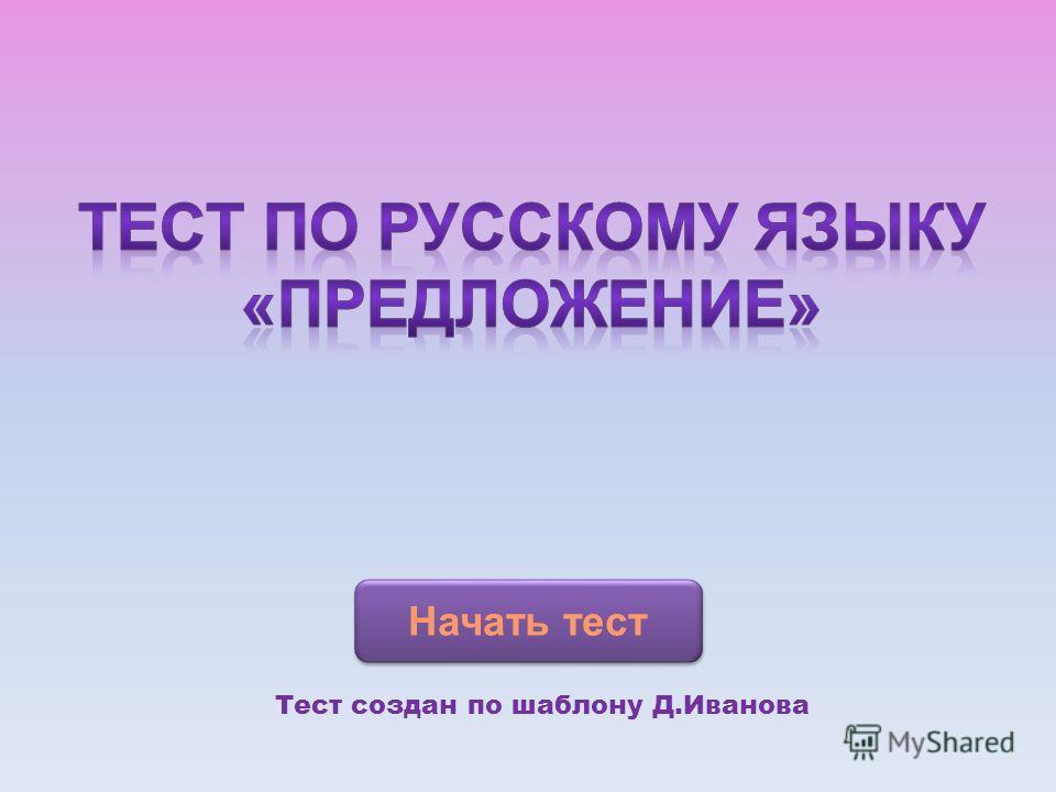 Начать тест Тест создан по шаблону Д.Иванова