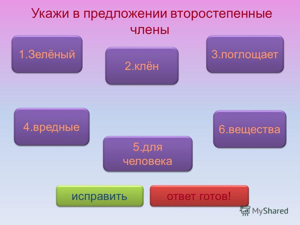 Укажи в предложении второстепенные члены 1.Зелёный 5.для человека 5.для человека 4.вредные 2.клён 3.поглощает исправить ответ готов! 6.вещества