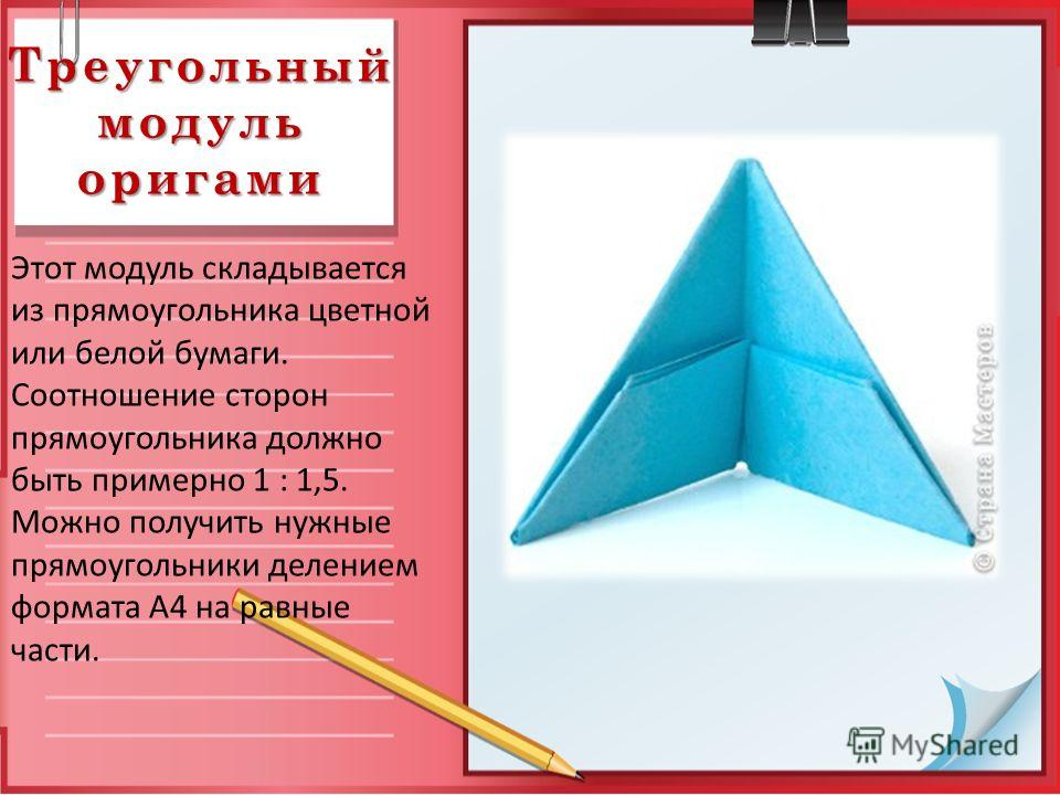 Треугольный модуль оригами Этот модуль складывается из прямоугольника цветной или белой бумаги. Соотношение сторон прямоугольника должно быть примерно 1 : 1,5. Можно получить нужные прямоугольники делением формата А4 на равные части.