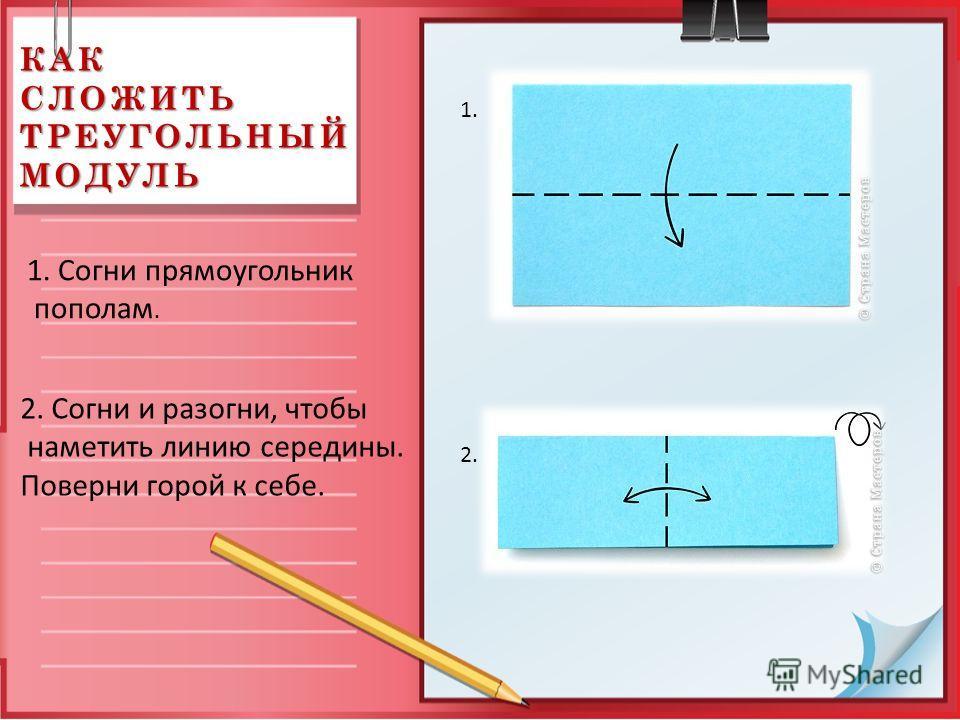 КАК СЛОЖИТЬ ТРЕУГОЛЬНЫЙ МОДУЛЬ 1. Согни прямоугольник пополам. 1. 2. 2. Согни и разогни, чтобы наметить линию середины. Поверни горой к себе.