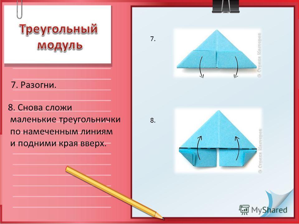 7. Разогни. 8. Снова сложи маленькие треугольнички по намеченным линиям и подними края вверх. 7. 8.