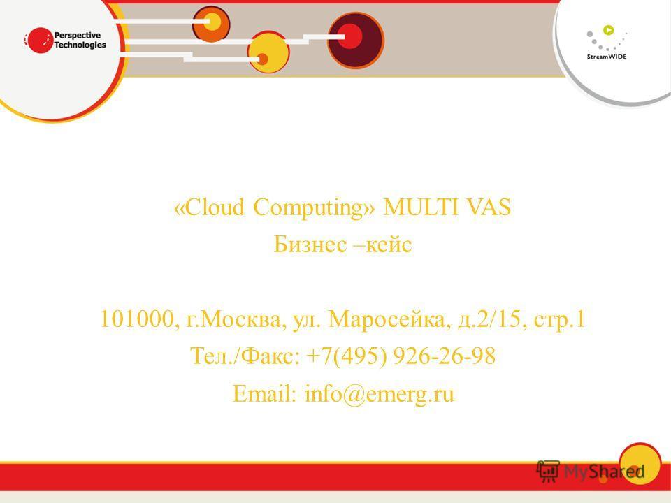 «Cloud Computing» MULTI VAS Бизнес –кейс 101000, г.Москва, ул. Маросейка, д.2/15, стр.1 Тел./Факс: +7(495) 926-26-98 Email: info@emerg.ru