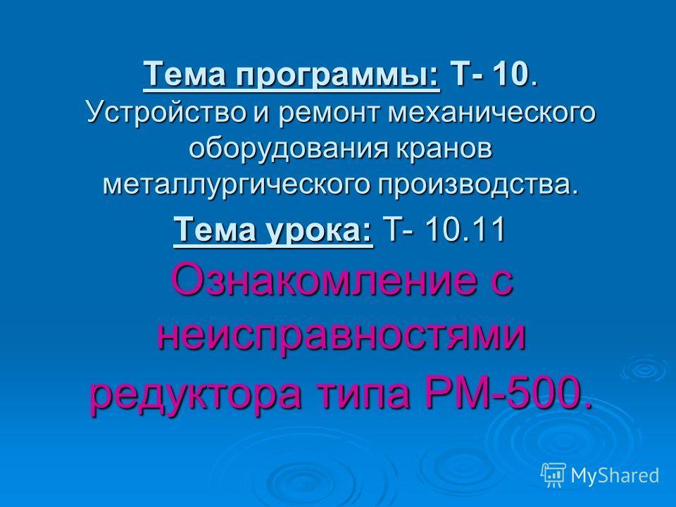 Тема программы: Т- 10. Устройство и ремонт механического оборудования кранов металлургического производства. Тема урока: Т- 10.11 Ознакомление с неисправностями редуктора типа РМ-500.