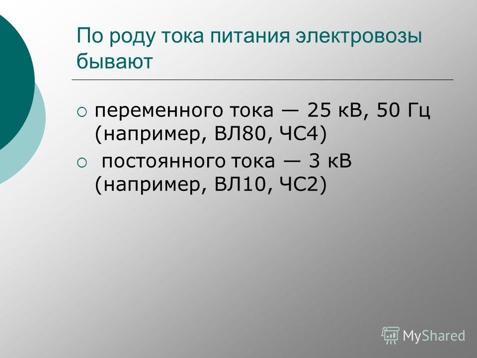 По роду тока питания электровозы бывают переменного тока 25 кВ, 50 Гц (например, ВЛ80, ЧС4) постоянного тока 3 кВ (например, ВЛ10, ЧС2)