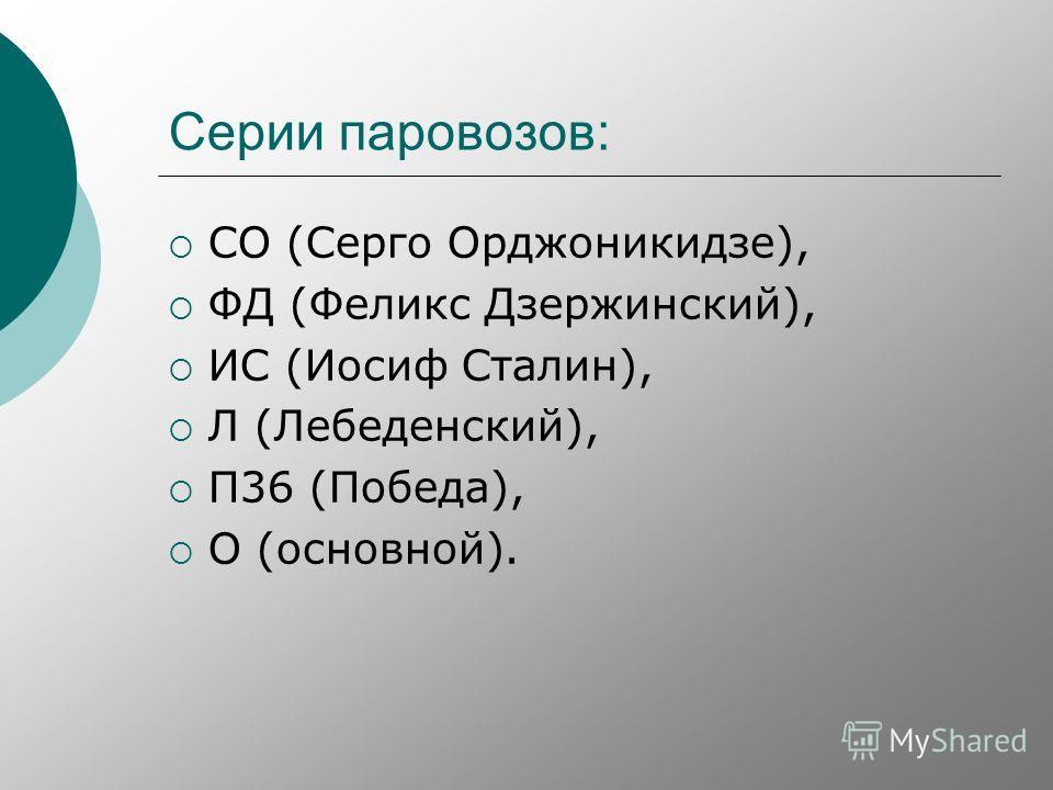Серии паровозов: СО (Серго Орджоникидзе), ФД (Феликс Дзержинский), ИС (Иосиф Сталин), Л (Лебеденский), П36 (Победа), О (основной).