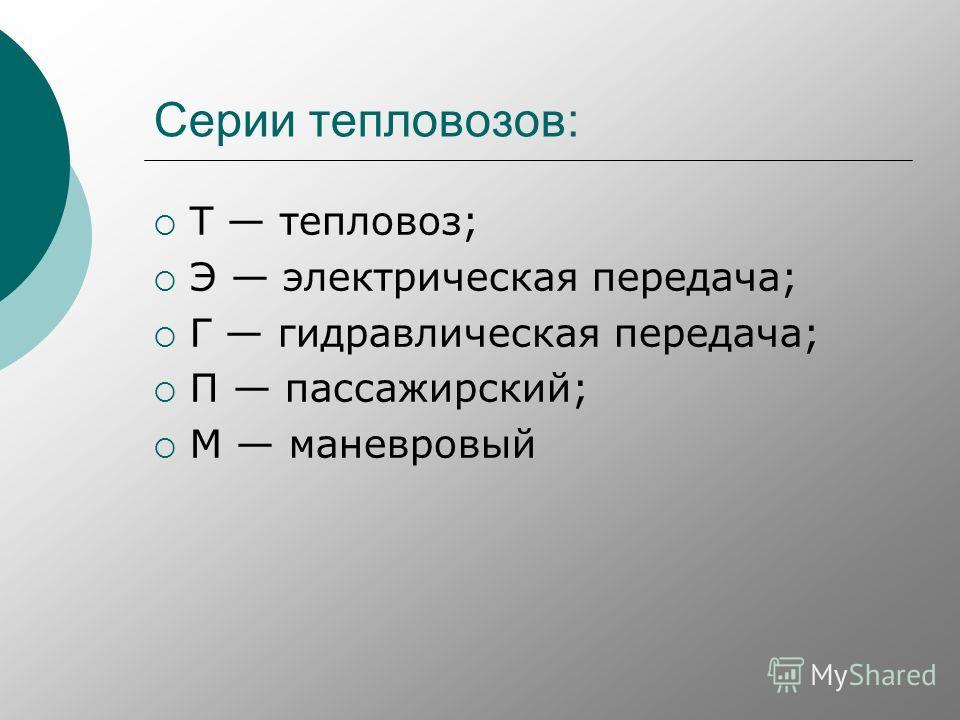 Серии тепловозов: Т тепловоз; Э электрическая передача; Г гидравлическая передача; П пассажирский; М маневровый