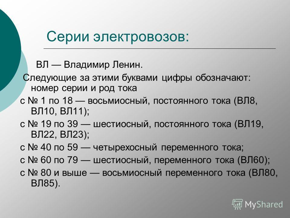 Серии электровозов: ВЛ Владимир Ленин. Следующие за этими буквами цифры обозначают: номер серии и род тока с 1 по 18 восьмиосный, постоянного тока (ВЛ8, ВЛ10, ВЛ11); с 19 по 39 шестиосный, постоянного тока (ВЛ19, ВЛ22, ВЛ23); с 40 по 59 четырехосный