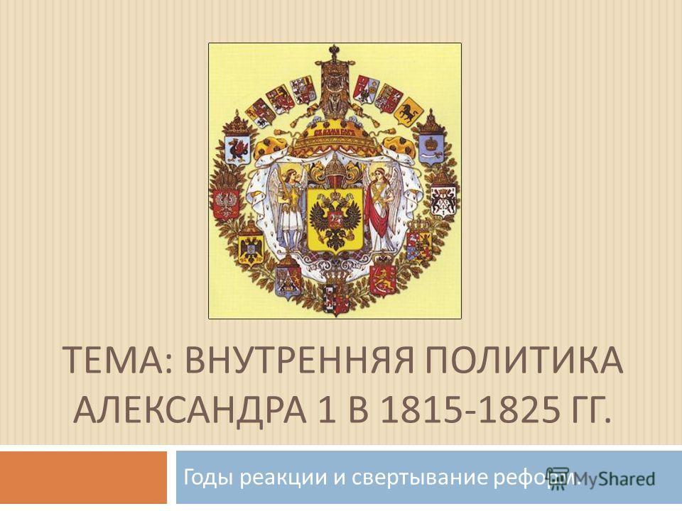 ТЕМА : ВНУТРЕННЯЯ ПОЛИТИКА АЛЕКСАНДРА 1 В 1815-1825 ГГ. Годы реакции и свертывание реформ.