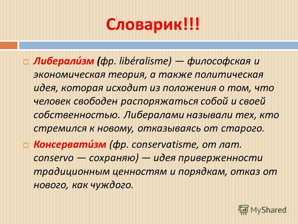 Словарик !!! Либерализм ( фр. libéralisme) философская и экономическая теория, а также политическая идея, которая исходит из положения о том, что человек свободен распоряжаться собой и своей собственностью. Либералами называли тех, кто стремился к но