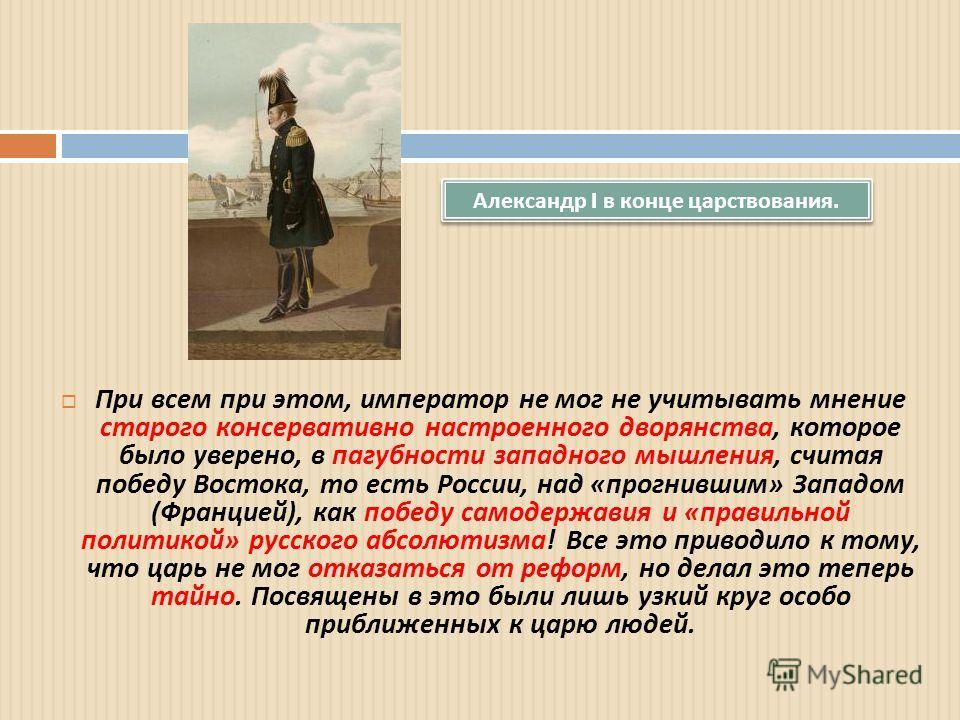 При всем при этом, император не мог не учитывать мнение старого консервативно настроенного дворянства, которое было уверено, в пагубности западного мышления, считая победу Востока, то есть России, над « прогнившим » Западом ( Францией ), как победу с