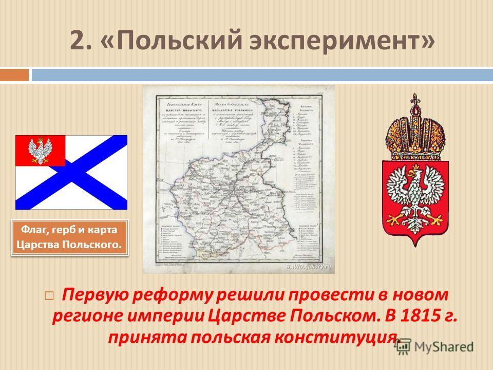 2. « Польский эксперимент » Первую реформу решили провести в новом регионе империи Царстве Польском. В 1815 г. принята польская конституция. Флаг, герб и карта Царства Польского.