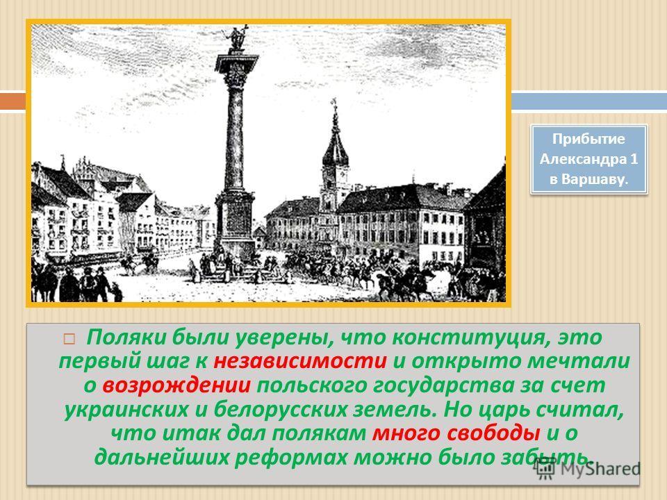 Поляки были уверены, что конституция, это первый шаг к независимости и открыто мечтали о возрождении польского государства за счет украинских и белорусских земель. Но царь считал, что итак дал полякам много свободы и о дальнейших реформах можно было