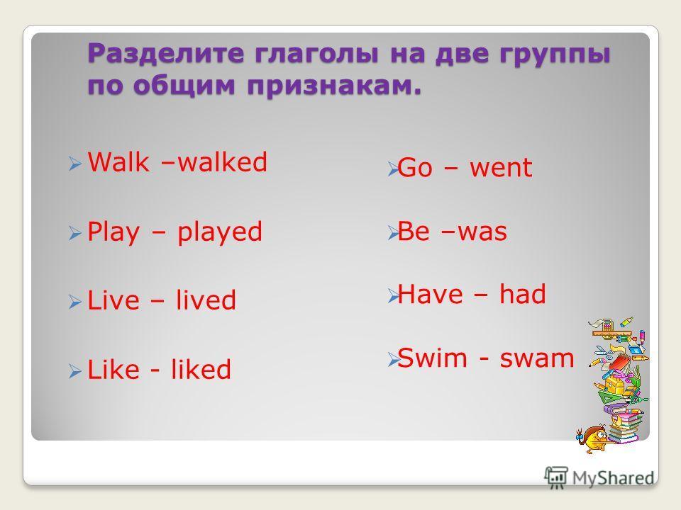 Разделите глаголы на две группы по общим признакам. Go – went Be –was Have – had Swim - swam Walk –walked Play – played Live – lived Like - liked