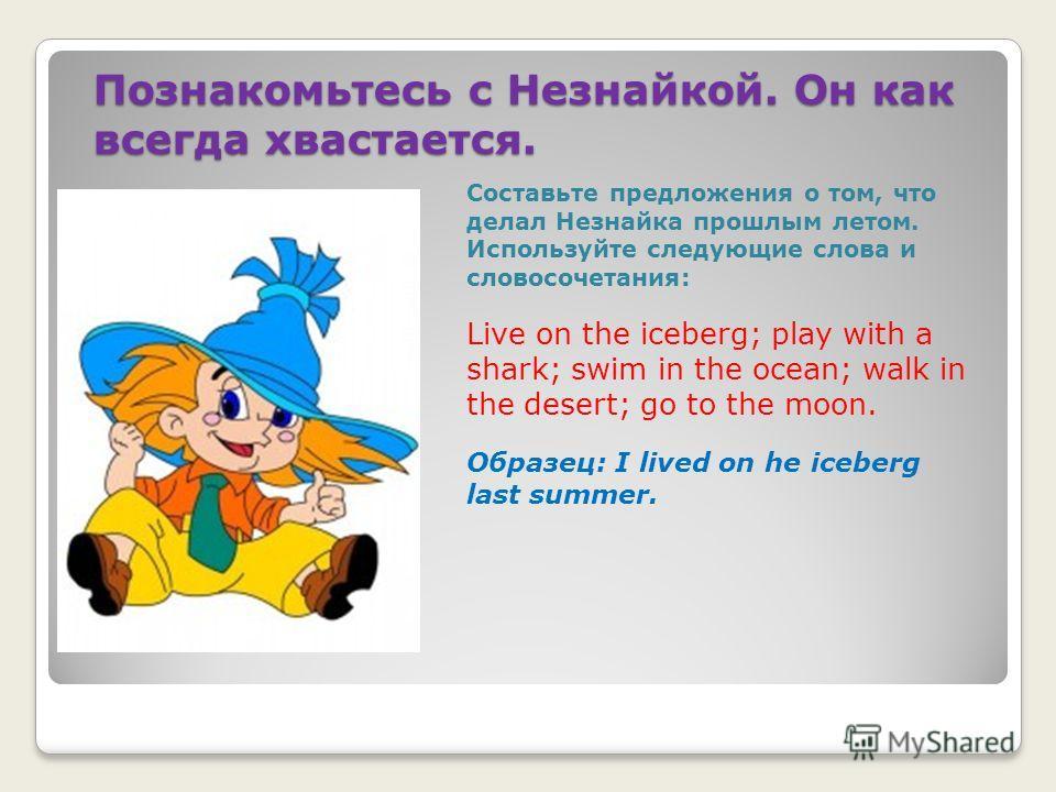 Познакомьтесь с Незнайкой. Он как всегда хвастается. Составьте предложения о том, что делал Незнайка прошлым летом. Используйте следующие слова и словосочетания: Live on the iceberg; play with a shark; swim in the ocean; walk in the desert; go to the