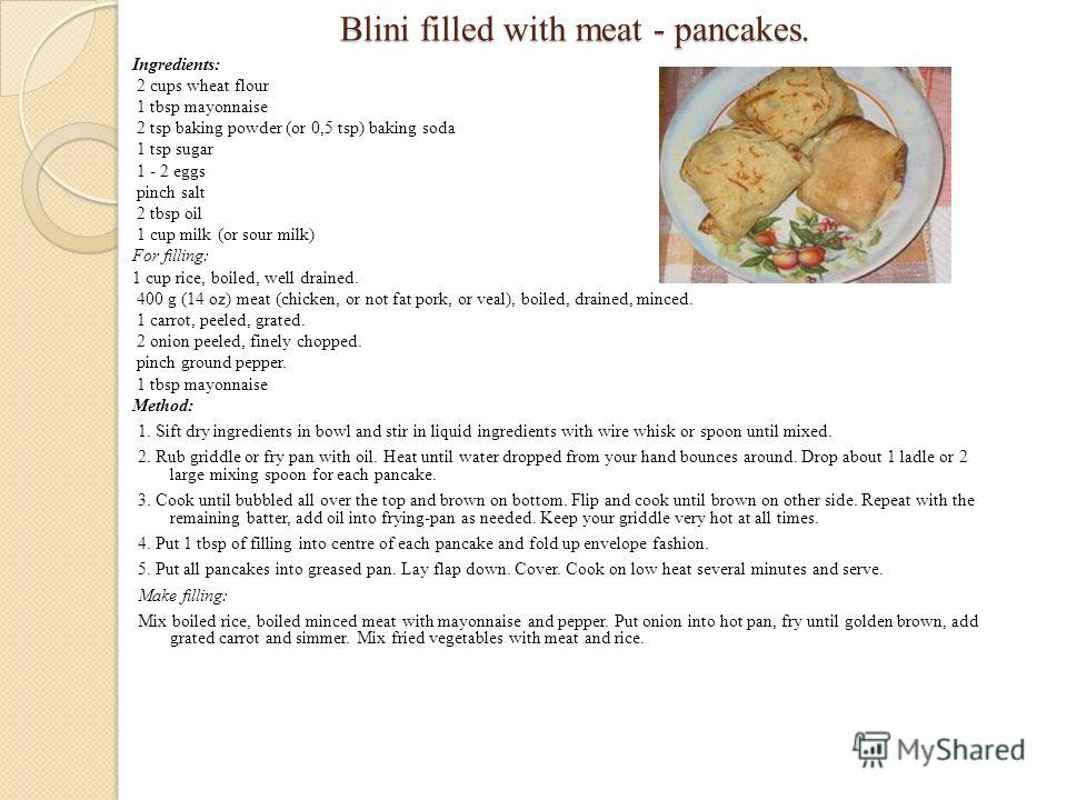 Вlini filled with meat - pancakes. Вlini filled with meat - pancakes. Ingredients: 2 cups wheat flour 1 tbsp mayonnaise 2 tsp baking powder (or 0,5 tsp) baking soda 1 tsp sugar 1 - 2 eggs pinch salt 2 tbsp oil 1 cup milk (or sour milk) For filling: 1
