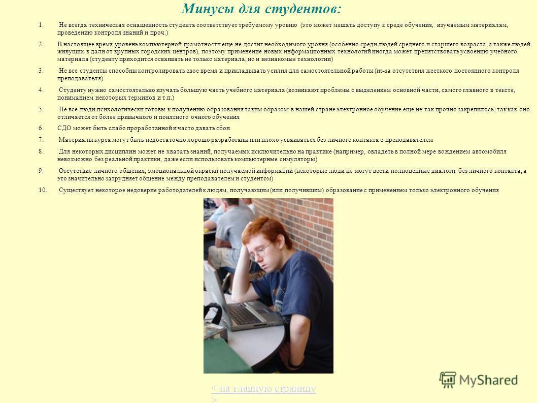 Минусы для студентов: 1. Не всегда техническая оснащенность студента соответствует требуемому уровню (это может мешать доступу к среде обучения, изучаемым материалам, проведению контроля знаний и проч.) 2.В настоящее время уровень компьютерной грамот