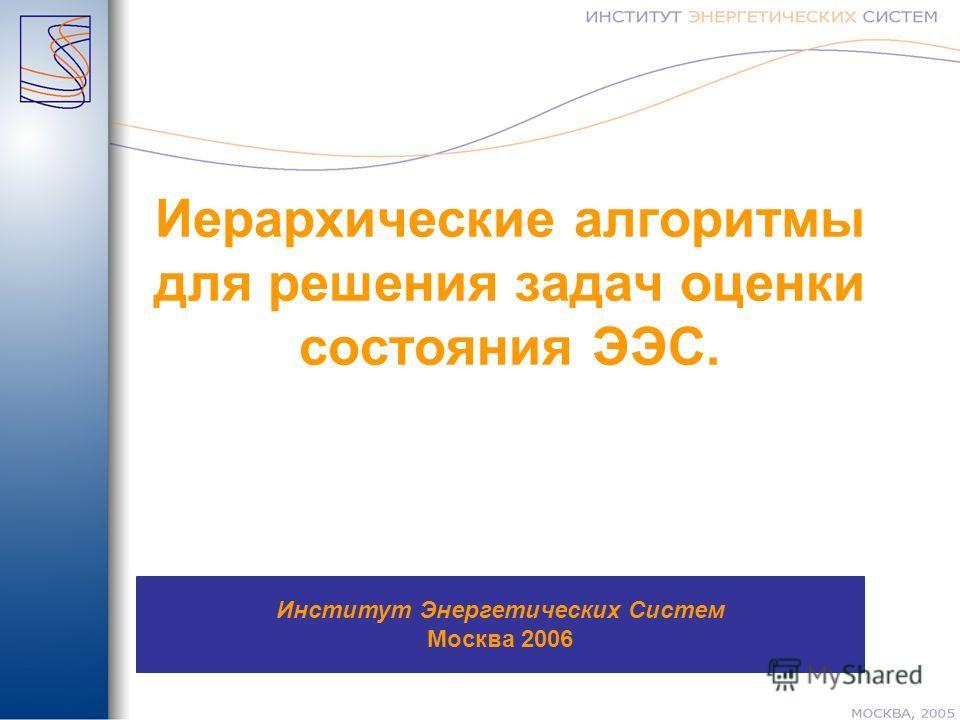 Иерархические алгоритмы для решения задач оценки состояния ЭЭС. Институт Энергетических Систем Москва 2006
