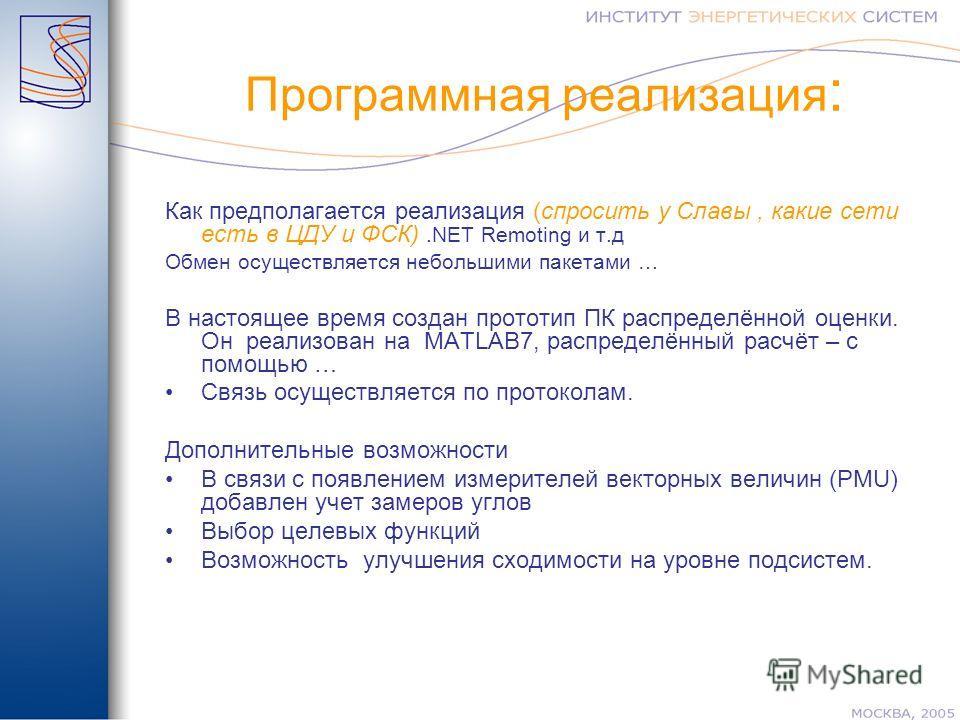 Программная реализация : Как предполагается реализация (спросить у Славы, какие сети есть в ЦДУ и ФСК).NET Remoting и т.д Обмен осуществляется небольшими пакетами … В настоящее время создан прототип ПК распределённой оценки. Он реализован на MATLAB7,