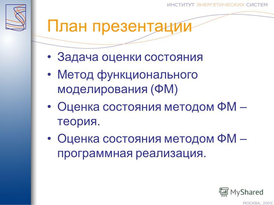 План презентации Задача оценки состояния Метод функционального моделирования (ФМ) Оценка состояния методом ФМ – теория. Оценка состояния методом ФМ – программная реализация.