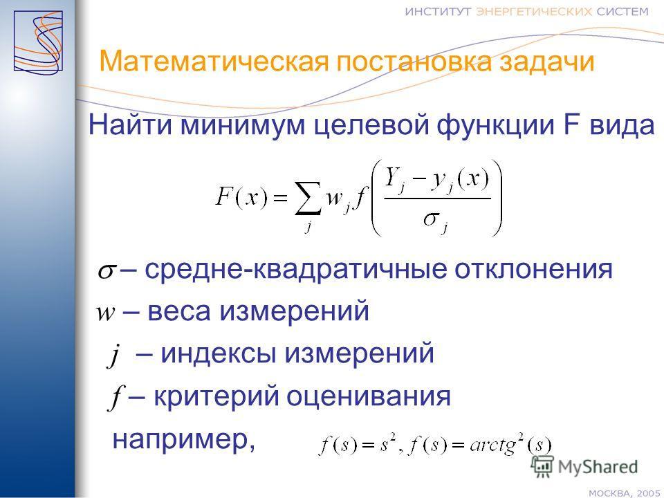 Математическая постановка задачи Найти минимум целевой функции F вида – средне-квадратичные отклонения w – веса измерений j – индексы измерений f – критерий оценивания например,
