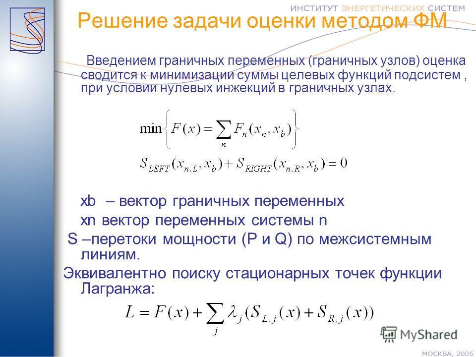 Введением граничных переменных (граничных узлов) оценка сводится к минимизации суммы целевых функций подсистем, при условии нулевых инжекций в граничных узлах. хb – вектор граничных переменных xn вектор переменных системы n S –перетоки мощности (P и