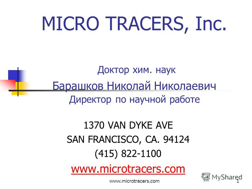 www.microtracers.com1 MICRO TRACERS, Inc. Доктор хим. наук Барашков Николай Николаевич Директор по научной работе 1370 VAN DYKE AVE SAN FRANCISCO, CA. 94124 (415) 822-1100 www.microtracers.cowww.microtracers.com