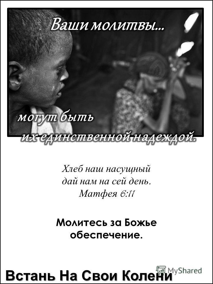 Хлеб наш насущный дай нам на сей день. Матфея 6:11 Молитесь за Божье обеспечение. Встань На Свои Колени