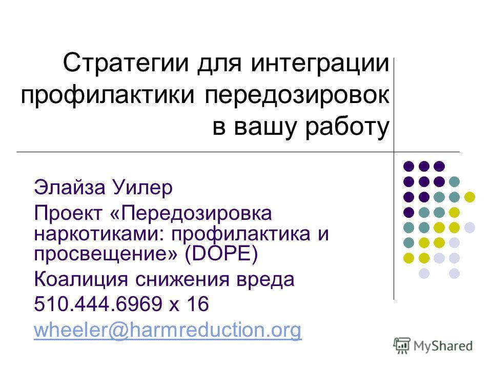 Стратегии для интеграции профилактики передозировок в вашу работу Элайза Уилер Проект «Передозировка наркотиками: профилактика и просвещение» (DOPE) Коалиция снижения вреда 510.444.6969 x 16 wheeler@harmreduction.org