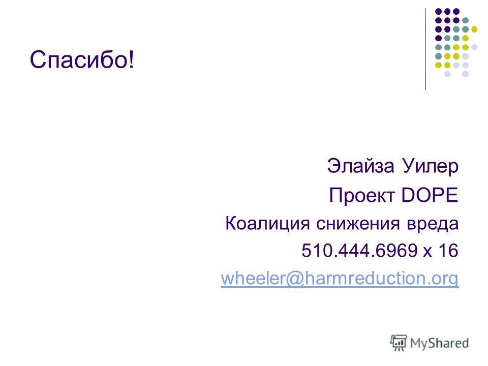 Спасибо! Элайза Уилер Проект DOPE Коалиция снижения вреда 510.444.6969 x 16 wheeler@harmreduction.org