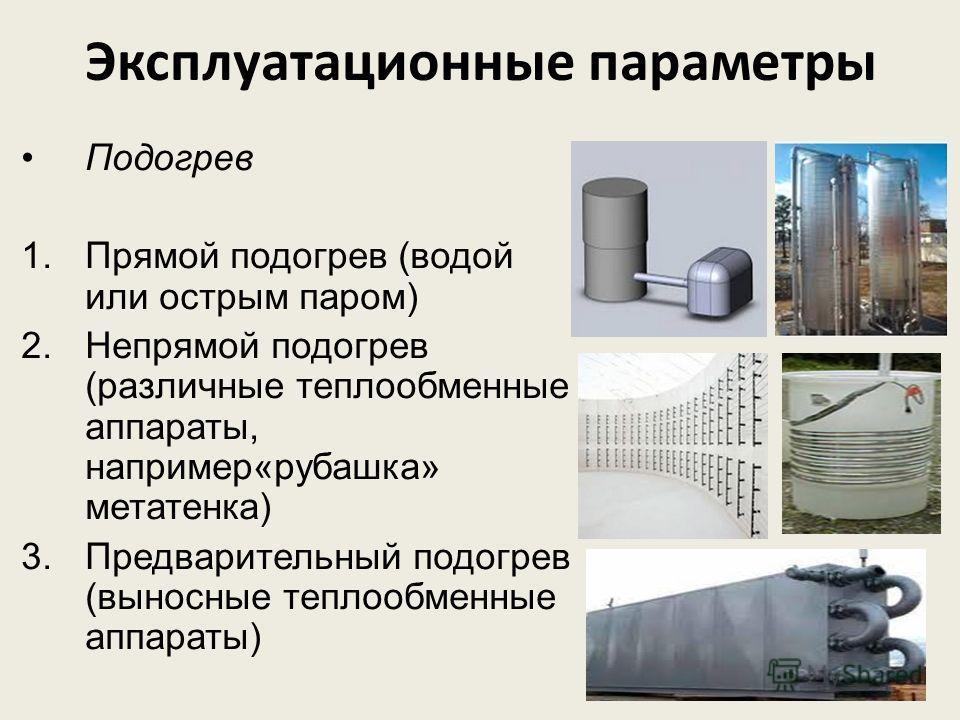 Подогрев 1.Прямой подогрев (водой или острым паром) 2.Непрямой подогрев (различные теплообменные аппараты, например«рубашка» метатенка) 3.Предварительный подогрев (выносные теплообменные аппараты) Эксплуатационные параметры