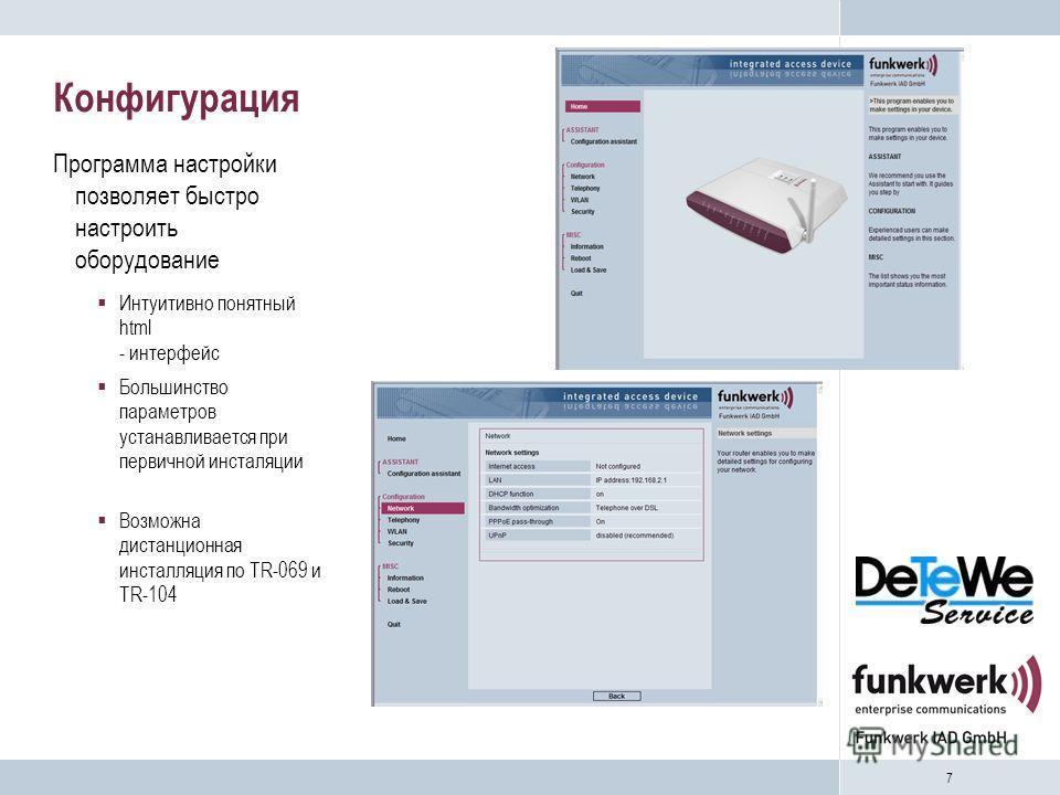 7 Конфигурация Программа настройки позволяет быстро настроить оборудование Интуитивно понятный html - интерфейс Большинство параметров устанавливается при первичной инсталяции Возможна дистанционная инсталляция по TR-069 и TR-104