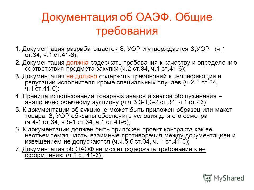 Документация об ОАЭФ. Общие требования 1. Документация разрабатывается З, УОР и утверждается З,УОР (ч.1 ст.34, ч.1 ст.41-6); 2. Документация должна содержать требования к качеству и определению соответствия предмета закупки (ч.2 ст.34, ч.1 ст.41-6);