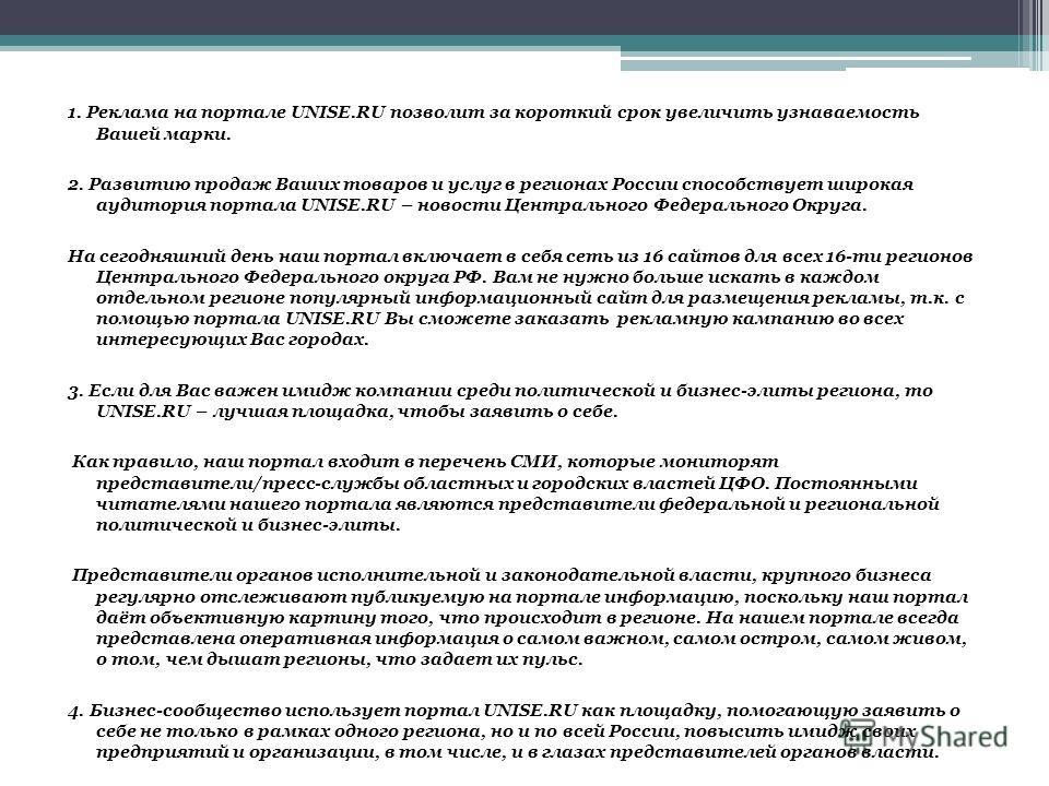 1. Реклама на портале UNISE.RU позволит за короткий срок увеличить узнаваемость Вашей марки. 2. Развитию продаж Ваших товаров и услуг в регионах России способствует широкая аудитория портала UNISE.RU – новости Центрального Федерального Округа. На сег