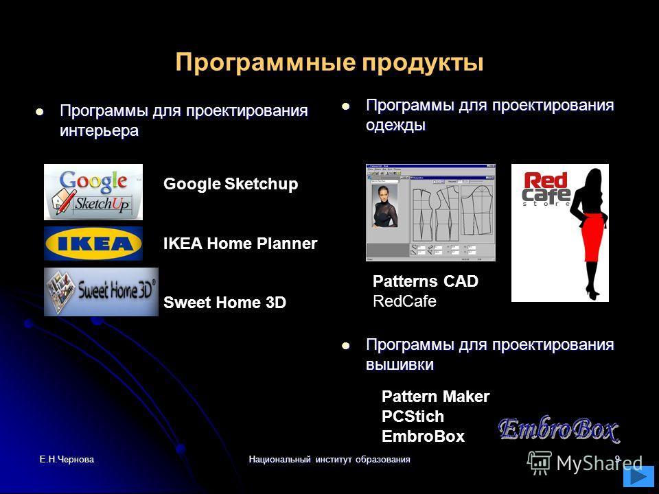 Е.Н.ЧерноваНациональный институт образования9 Программные продукты Программы для проектирования интерьера Программы для проектирования интерьера Программы для проектирования одежды Программы для проектирования одежды Google Sketchup IKEA Home Planner